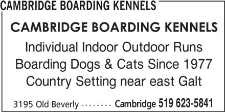 Cambridge Boarding Kennels (519-623-5841) - Display Ad - CAMBRIDGE BOARDING KENNELS Country Setting near east Galt Cambridge Boarding Dogs & Cats Since 1977 519 623-5841 3195 Old Beverly -------- Individual Indoor Outdoor Runs