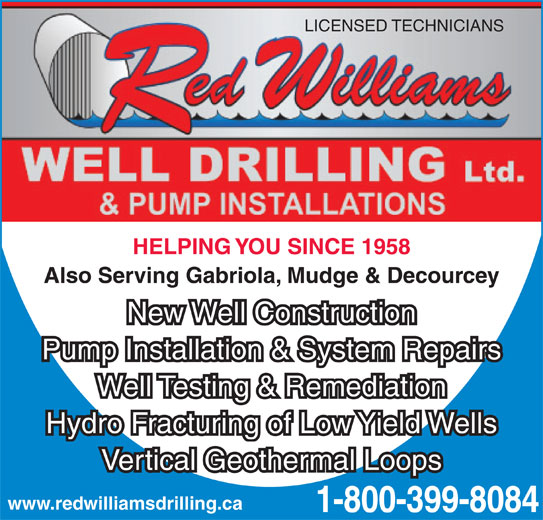 Red Williams Well Drilling Ltd (1-855-284-8174) - Display Ad - LICENSED TECHNICIANS HELPING YOU SINCE 1958 New Well Construction Pump Installation & System Repairs Well Testing & Remediation Hydro Fracturing of Low Yield Wells Vertical Geothermal Loops www.redwilliamsdrilling.ca 1-800-399-8084 Also Serving Gabriola, Mudge & Decourcey