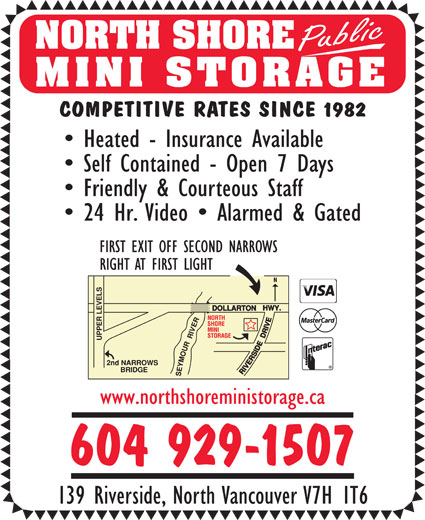 North Shore Public Mini Storage (604-929-1507) - Display Ad - Public NORTH SHORE MINI STORAGE COMPETITIVE RATES SINCE 1982 Heated - Insurance Available Self Contained - Open 7 Days Friendly & Courteous Staff 24 Hr. Video   Alarmed & Gated FIRST EXIT OFF SECOND NARROWS RIGHT AT FIRST LIGHT www.northshoreministorage.ca 604 929-1507 139 Riverside, North Vancouver V7H 1T6