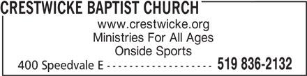 Crestwicke Baptist Church (519-836-2132) - Display Ad - www.crestwicke.org Ministries For All Ages Onside Sports 519 836-2132 400 Speedvale E ------------------- CRESTWICKE BAPTIST CHURCH