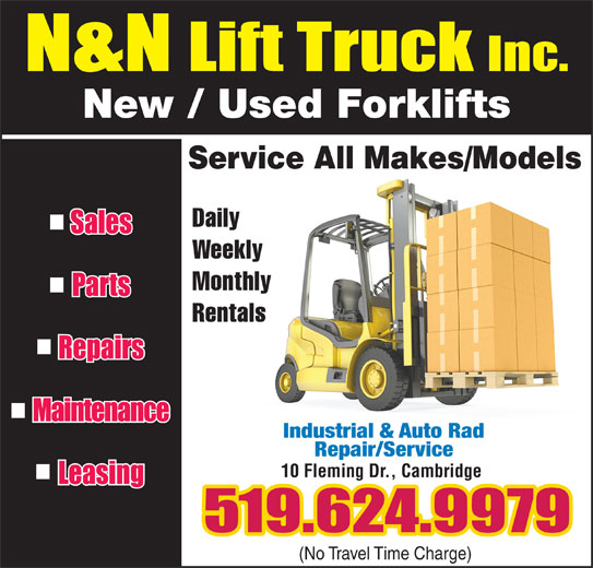 N & N Lift Truck Inc (519-624-9979) - Display Ad - Monthly Rentals Industrial & Auto Rad Repair/Service 10 Fleming Dr., Cambridge (No Travel Time Charge) New / Used Forklifts Service All Makes/Models Daily Weekly