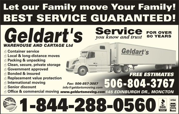 Geldart's Warehouse & Cartage Ltd (506-857-3114) - Display Ad - Let our Family move Your Family! BEST SERVICE GUARANTEED! FOR OVER Service 80 YEARS you know and trust WAREHOUSE AND CARTAGE LtdLtd Container service Local & long-distance moves Packing & unpacking Clean, secure, private storage Government approved Bonded & insured FREE ESTIMATESFREE ESTIMATES Replacement value protection International moving Fax: 506-857-3087Fax: 506-857-3087 506-804-3767 Senior discount Office & commercial moving www.geldartsmoving.comwww.geldartsmoving.com 145 EDINBURGH DR., MONCTON145 EDINBURGH DR., MONCTON 1-844-288-0560
