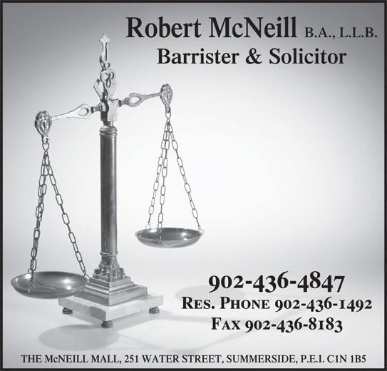 Robert McNeill (902-436-4847) - Display Ad - B.A., L.L.B. Barrister & Solicitor 902-436-4847 Res. Phone 902-436-1492 Fax 902-436-8183 THE McNEILL MALL, 251 WATER STREET, SUMMERSIDE, P.E.I. C1N 1B5 Robert McNeill