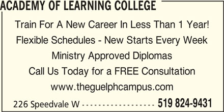 Academy of Learning College (519-824-9431) - Display Ad - Ministry Approved Diplomas Call Us Today for a FREE Consultation www.theguelphcampus.com 519 824-9431 226 Speedvale W ------------------ ACADEMY OF LEARNING COLLEGE Train For A New Career In Less Than 1 Year! Flexible Schedules - New Starts Every Week