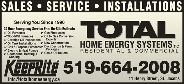 Total Sustainable Energy Systems (519-664-2008) - Display Ad - SALES   SERVICE   INSTALLATIONS Serving You Since 1996Serving You Since 1996 24 Hour Emergency Service Free On-Site Estimate24 Hour Emergency Service Free On-Site Estimate Gas Fireplaces Oil Furnaces Gas Fireplaces Oil Furnaces Oil To Gas Conversion Wood/Oil Furnaces Wood/Oil Furnaces Experts Exp erts Certified Oil Inspections tified Oil Inspections New Construction w Construction Oil Tank Installations Duct Design & Permit HOME ENERGY SYSTEMS Inc HOME ENERGY SYSTEMS Inc Gas & Propane Furnaces Packages      Packages Electric & Heat Pumps Electric & Heatmps RESIDENTIAL & COMMERCIALRESIDENTIAL & COMMERCIAL Oil To Gas Conversion Gas & Oil Boilers Geothermal Heating & CoolingCooling 519-664-2008 11 Henry Street, St. JacobsHenry Street, St. Jacobs