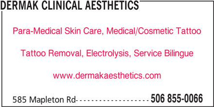 Dermak Clinical Aesthetics (506-855-0066) - Display Ad - DERMAK CLINICAL AESTHETICS Para-Medical Skin Care, Medical/Cosmetic Tattoo Tattoo Removal, Electrolysis, Service Bilingue www.dermakaesthetics.com 506 855-0066 585 Mapleton Rd-------------------