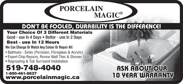 Porcelain Magic (519-748-4040) - Display Ad - DON T BE FOOLED, DURABILITY IS THE DIFFERENCE! Your Choice Of 3 Different Materials Good - use In 4 Days   Better - use In 2 Days Best - use In 12 Hours We Can Change Or Match Any Colour Or Repair All: Bathtubs - Sinks (Porcelain, Fibreglass & Acrylic) Expert Chip Repairs, Renew Wall Tiles & Shower Stalls Regrouting & Tub Surround Installation 519-748-4040 ASK ABOUT OUR 1-800-461-8827 10 YEAR WARRANTY www.porcelainmagic.ca