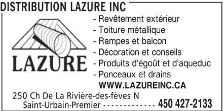 Distribution Lazure Inc (450-427-2133) - Annonce illustrée======= - DISTRIBUTION LAZURE INC - Revêtement extérieur - Toiture métallique - Rampes et balcon - Décoration et conseils - Produits d'égoût et d'aqueduc - Ponceaux et drains WWW.LAZUREINC.CA 250 Ch De La Rivière-des-fèves N 450 427-2133 Saint-Urbain-Premier -------------