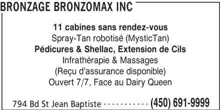 Bronzage Bronzomax Inc (450-691-9999) - Annonce illustrée======= - Pédicures & Shellac, Extension de Cils Infrathérapie & Massages (Reçu d'assurance disponible) Ouvert 7/7, Face au Dairy Queen ----------- (450) 691-9999 794 Bd St Jean Baptiste Spray-Tan robotisé (MysticTan) BRONZAGE BRONZOMAX INC 11 cabines sans rendez-vous