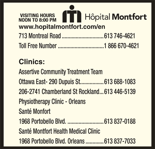 Montfort Hospital (613-746-4621) - Display Ad - 1968 Portobello Blvd...........................613 837-0188 Santé Montfort Health Medical Clinic 1968 Portobello Blvd. Orleans.............613 837-7033 VISITING HOURS NOON TO 8:00 PM 713 Montreal Road..............................613 746-4621 Toll Free Number .................................1 866 670-4621 Clinics: Assertive Community Treatment Team Ottawa East- 290 Dupuis St.................613 688-1083 206-2741 Chamberland St Rockland...613 446-5139 Physiotherapy Clinic - Orleans www.hopitalmontfort.com/en Santé Monfort