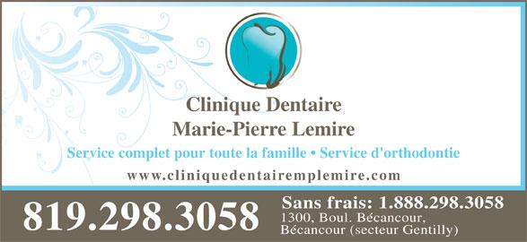 Lemire Marie Pierre Dr (819-298-3058) - Annonce illustrée======= - Clinique Dentaire Marie-Pierre Lemire Service complet pour toute la famille   Service d'orthodontie 1300, Boul. Bécancour, 819.298.3058 Bécancour (secteur Gentilly) emplemire.com Sans frais: 1.888.298.3058 www.cliniquedentair