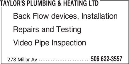 Taylor's Plumbing & Heating Ltd (506-622-3557) - Display Ad - TAYLOR'S PLUMBING & HEATING LTD Back Flow devices, Installation Repairs and Testing Video Pipe Inspection 506 622-3557 278 Millar Av ---------------------
