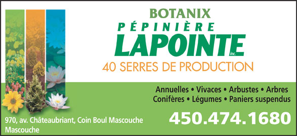 Pépinière Lapointe (450-474-1680) - Annonce illustrée======= - Annuelles   Vivaces   Arbustes   Arbres Conifères   Légumes   Paniers suspendus BOTANIX 970, av. Châteaubriant, Coin Boul Mascouche Mascouche
