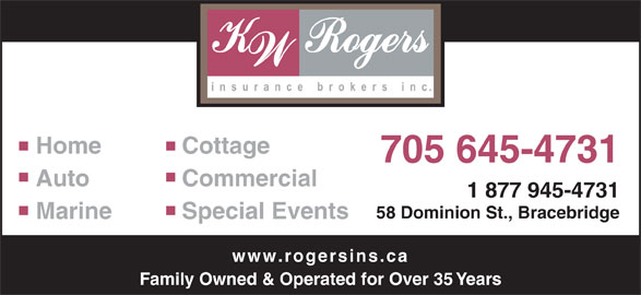 K W Rogers Insurance Brokers Inc (705-645-4731) - Display Ad - Home Cottage 705 645-4731 Auto Commercial 1 877 945-4731 58 Dominion St., Bracebridge Marine Special Events www.rogersins.ca Family Owned & Operated for Over 35 Years