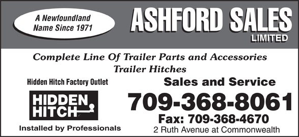 Ashford Sales Ltd (709-368-8061) - Display Ad - A Newfoundland Name Since 1971 ASHFORD SALES LIMITED Complete Line Of Trailer Parts and Accessories Trailer Hitches Hidden Hitch Factory Outlet Sales and Service 709-368-8061 Fax: 709-368-4670 Installed by Professionals 2 Ruth Avenue at Commonwealth