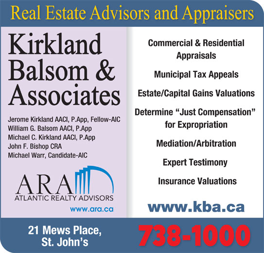 Kirkland Balsom & Associates (709-738-1000) - Display Ad - Commercial & Residential Appraisals Municipal Tax Appeals Estate/Capital Gains Valuations Determine  Just Compensation Jerome Kirkland AACI, P.App, Fellow-AIC for Expropriation William G. Balsom AACI, P.App Michael C. Kirkland AACI, P.App Mediation/Arbitration Insurance Valuations www.kba.ca 21 Mews Place, John F. Bishop CRA Michael Warr, Candidate-AIC Expert Testimony 738-1000 St. John s