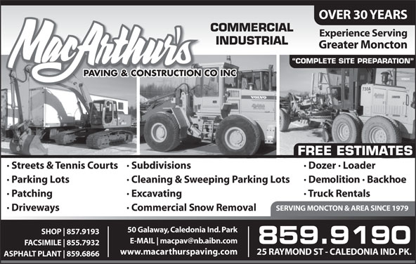 MacArthur's Paving & Construction Co Inc (506-859-9190) - Display Ad - OVER 30 YEARS COMMERCIAL Experience Serving INDUSTRIAL Greater Moncton COMPLETE SITE PREPARATION PAVING & CONSTRUCTION CO INC FREE ESTIMATES · Dozer · Loader· Streets & Tennis Courts· Subdivisions · Demolition · Backhoe· Parking Lots · Cleaning & Sweeping Parking Lots · Truck Rentals· Patching · Excavating SERVING MONCTON & AREA SINCE 1979 · Driveways · Commercial Snow Removal 50 Galaway, Caledonia Ind. Park SHOP 857.9193 E-MAIL 859.9190 FACSIMILE 855.7932 www.macarthurspaving.com 25 RAYMOND ST - CALEDONIA IND. PK. ASPHALT PLANT 859.6866