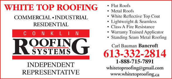 White Top Roofing Inc. (613-332-2814) - Display Ad - Metal Roofs White Reflective Top Coat COMMERCIAL   INDUSTRIAL Lightweight & Seamless RESIDENTIAL Class A Fire Resistance Warranty Trained Applicator Standing Seam Metal Roofing Carl Bauman Bancroft 613-332-2814 1-888-715-7891 whitetoproofinggmail.com www.whitetoproofing .ca Flat Roofs
