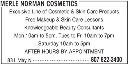 Merle Norman Cosmetics (807-622-3400) - Display Ad - Exclusive Line of Cosmetic & Skin Care Products Free Makeup & Skin Care Lessons Knowledgeable Beauty Consultants Mon 10am to 5pm, Tues to Fri 10am to 7pm Saturday 10am to 5pm AFTER HOURS BY APPOINTMENT ------------------------ 807 622-3400 831 May N MERLE NORMAN COSMETICS