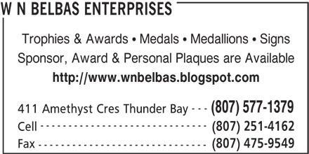 W N Belbas Enterprises (807-577-1379) - Display Ad - ------------------------------ (807) 251-4162 Cell (807) 475-9549 Fax ------------------------------ W N BELBAS ENTERPRISES Trophies & Awards   Medals   Medallions   Signs Sponsor, Award & Personal Plaques are Available http://www.wnbelbas.blogspot.com --- (807) 577-1379 411 Amethyst Cres Thunder Bay ------------------------------ (807) 251-4162 Cell (807) 475-9549 Fax ------------------------------ W N BELBAS ENTERPRISES Trophies & Awards   Medals   Medallions   Signs Sponsor, Award & Personal Plaques are Available http://www.wnbelbas.blogspot.com --- (807) 577-1379 411 Amethyst Cres Thunder Bay