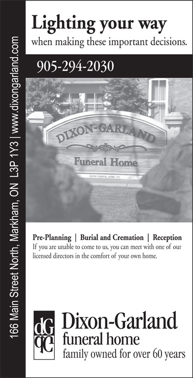 Dixon-Garland Funeral Home (905-294-2030) - Display Ad - Lighting your way when making these important decisions. Pre-Planning Burial and Cremation Reception If you are unable to come to us, you can meet with one of our licensed directors in the comfort of your own home.