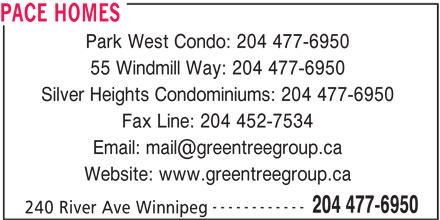 Pace Homes (204-477-6950) - Display Ad - PACE HOMES Park West Condo: 204 477-6950 55 Windmill Way: 204 477-6950 Silver Heights Condominiums: 204 477-6950 Fax Line: 204 452-7534 Website: www.greentreegroup.ca ------------ 204 477-6950 240 River Ave Winnipeg