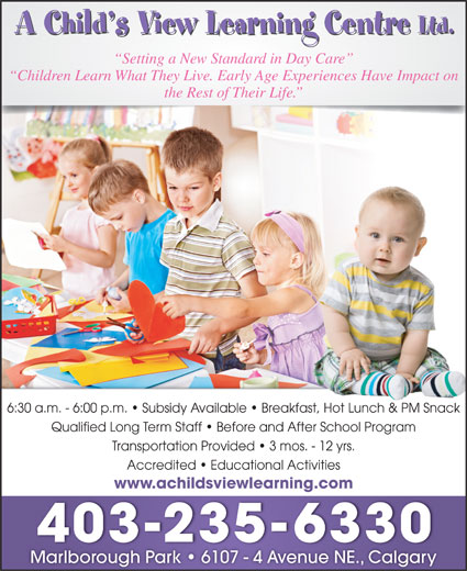 A Child's View Learning Centre Ltd (403-235-6330) - Display Ad - Setting a New Standard in Day Care Transportation Provided   3 mos. - 12 yrs. Accredited   Educational Activities www.achildsviewlearning.com 403-235-6330 Marlborough Park   6107 - 4 Avenue NE., Calgary Children Learn What They Live. Early Age Experiences Have Impact on the Rest of Their Life. 6:30 a.m. - 6:00 p.m.   Subsidy Available   Breakfast, Hot Lunch & PM Snackast, Hot Lunch & PM Snack Qualified Long Term Staff   Before and After School Program