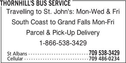 Thornhill's Bus Service (709-538-3429) - Display Ad - Travelling to St. John's: Mon-Wed & Fri South Coast to Grand Falls Mon-Fri Parcel & Pick-Up Delivery 1-866-538-3429 709 538-3429 THORNHILL'S BUS SERVICE St Albans -------------------------- Cellular ---------------------------- 709 486-0234