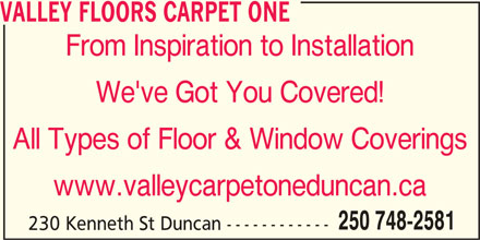 Valley Carpet One (250-748-2581) - Display Ad - VALLEY FLOORS CARPET ONE From Inspiration to Installation We've Got You Covered! All Types of Floor & Window Coverings www.valleycarpetoneduncan.ca 250 748-2581 230 Kenneth St Duncan ------------ VALLEY FLOORS CARPET ONE From Inspiration to Installation We've Got You Covered! All Types of Floor & Window Coverings www.valleycarpetoneduncan.ca 250 748-2581 230 Kenneth St Duncan ------------