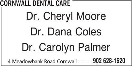 Cornwall Dental Care (902-628-1620) - Display Ad - CORNWALL DENTAL CARE Dr. Cheryl Moore Dr. Dana Coles Dr. Carolyn Palmer 902 628-1620 4 Meadowbank Road Cornwall ------