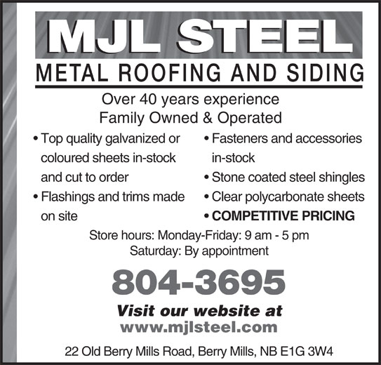 M J L Steel (506-857-8335) - Display Ad - MJL STEEL METAL ROOFING AND SIDIN Over 40 years experience Family Owned & Operated Top quality galvanized or  Fasteners and accessories in-stock and cut to order Stone coated steel shingles Flashings and trims made  Clear polycarbonate sheets www.mjlsteel.com 22 Old Berry Mills Road, Berry Mills, NB E1G 3W4 coloured sheets in-stock MJL STEEL METAL ROOFING AND SIDIN Over 40 years experience Family Owned & Operated Top quality galvanized or  Fasteners and accessories in-stock and cut to order Stone coated steel shingles Flashings and trims made  Clear polycarbonate sheets on site COMPETITIVE PRICING Store hours: Monday-Friday: 9 am - 5 pm Saturday: By appointment 804-3695 Visit our website at www.mjlsteel.com 22 Old Berry Mills Road, Berry Mills, NB E1G 3W4 coloured sheets in-stock on site COMPETITIVE PRICING Store hours: Monday-Friday: 9 am - 5 pm Saturday: By appointment 804-3695 Visit our website at