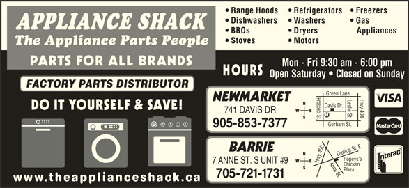 The Appliance Shack (905-853-7377) - Display Ad - Range Hoods Refrigerators Freezers Dishwashers Washers BBQs Dryers Appliances Stoves Gas APPLIANCE SHACK Motors The Appliance Parts People PARTS FOR ALL BRANDS Mon - Fri 9:30 am - 6:00 pm HOURS Open Saturday   Closed on Sunday FACTORY PARTS DISTRIBUTOR Prospect St.Davis Dr. Leslie St. NEWMARKET DO IT YOURSELF & SAVE! 741 DAVIS DR Gorham St. Hwy 404 Green Lane 905-853-7377 0 Anne St.Dunlop St. E.Pope BARRIE 40 ye s Hwy 7 ANNE ST. S UNIT #9 Chicken Plaza 705-721-1731 www.theapplianceshack.ca