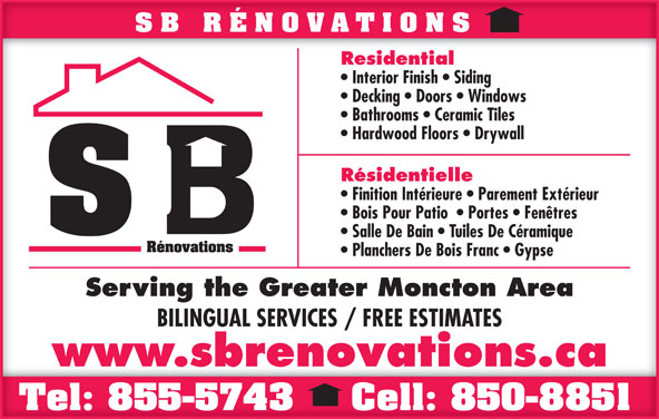 SB Rénovations (506-850-8851) - Display Ad - SB RÉNOVATIONSSB RÉNOVATIONS ResidentialResidential Interior Finish   Siding  Interior Finish   Siding Decking   Doors   Windows  Decking   Doors   Windows Bathrooms   Ceramic Tiles  Bathrooms   Ceramic Tiles Hardwood Floors   Drywall  Hardwood Floors   Drywall RésidentielleRésidentielle Finition Intérieure   Parement Extérieur  Finition Intérieure   Parement Extérieur Bois Pour Patio    Portes   Fenêtres  Bois Pour Patio    Portes   Fenêtres Salle De Bain   Tuiles De Céramique  Salle De Bain   Tuiles De Céramique Planchers De Bois Franc   Gypse  Planchers De Bois Franc   Gypse Serving the Greater Moncton AreaServing the Greater Moncton Area BILINGUAL SERVICES / FREE ESTIMATESBILINGUAL SERVICES / FREE ESTIMATES www.sbrenovations.ca Tel: 855-5743 Cell: 850-8851Tel: 855-5743 Cell: 850-8851