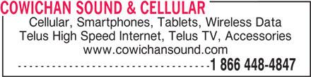 Cowichan Sound & Cellular Ltd (250-748-4847) - Display Ad - COWICHAN SOUND & CELLULAR Cellular, Smartphones, Tablets, Wireless Data Telus High Speed Internet, Telus TV, Accessories www.cowichansound.com ---------------------------------- 1 866 448-4847
