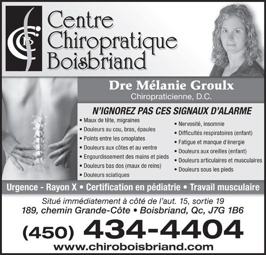 Centre Chiropratique Boisbriand (450-434-4404) - Annonce illustrée======= - Dre Mélanie Groulx Chiropraticienne, D.C. N IGNOREZ PAS CES SIGNAUX D ALARME Maux de tête, migraines Nervosité, insomnie Douleurs au cou, bras, épaules Difficultés respiratoires (enfant) Points entre les omoplates Fatigue et manque d'énergie Douleurs aux côtes et au ventre Douleurs aux oreilles (enfant) Engourdissement des mains et pieds Douleurs articulaires et musculaires Douleurs bas dos (maux de reins) Douleurs sous les pieds Douleurs sciatiques Urgence - Rayon X   Certification en pédiatrie   Travail musculaire Situé immédiatement à côté de l aut. 15, sortie 19 189, chemin Grande-Côte   Boisbriand, Qc, J7G 1B6 450 434-4404 www.chiroboisbriand.com