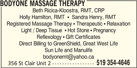 Bodyone Massage Therapy (519-354-4646) - Display Ad - Reflexology  Gift Certificates Direct Billing to GreenShield, Great West Life Sun Life and Manulife 519 354-4646 356 St Clair Unit 2 ----------------- Light / Deep Tissue   Hot Stone  Pregnancy BODYONE MASSAGE THERAPY Beth Ricica-Kloostra, RMT, CRP Holly Hamilton, RMT    Sandra Henry, RMT Registered Massage Therapy  Therapeutic  Relaxation