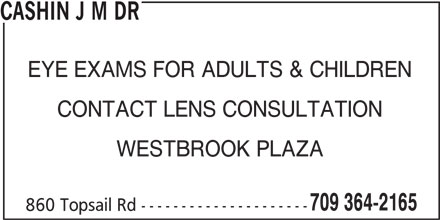 Cashin J M Dr (709-364-2165) - Display Ad - CASHIN J M DR EYE EXAMS FOR ADULTS & CHILDREN CONTACT LENS CONSULTATION WESTBROOK PLAZA 709 364-2165 860 Topsail Rd ---------------------