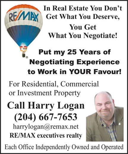 Harry Logan - RE/MAX Executives Realty (204-667-7653) - Display Ad - In Real Estate You Don t Get What You Deserve, You Get What You Negotiate! For Residential, Commercial or Investment Property Call Harry Logan (204) 667-7653 RE/MAX executives realty Each Office Independently Owned and Operated