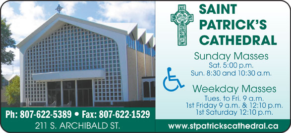 St Patrick's Cathedral (807-622-5389) - Display Ad - SAINT PATRICK S CATHEDRAL Sunday Masses Sat. 5:00 p.m. Sun. 8:30 and 10:30 a.m. Weekday Masses Tues. to Fri. 9 a.m. 1st Friday 9 a.m. & 12:10 p.m. 1st Saturday 12:10 p.m. Ph: 807-622-5389 www.stpatrickscathedral.ca 211 S. ARCHIBALD ST. Fax: 807-622-1529