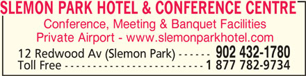 Slemon Park Hotel & Conference Centre (902-432-1780) - Display Ad - SLEMON PARK HOTEL & CONFERENCE CENTRESLEMON PARK HOTEL & CONFERENCE CENTRE SLEMON PARK HOTEL & CONFERENCE CENTRE Conference, Meeting & Banquet Facilities Private Airport - www.slemonparkhotel.com 902 432-1780 12 Redwood Av (Slemon Park) ------ Toll Free ------------------------- 1 877 782-9734