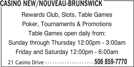 Casino Nouveau-Brunswick (506-859-7770) - Annonce illustrée======= - CASINO NEW/NOUVEAU-BRUNSWICK Rewards Club, Slots, Table Games 21 Casino Drive -------------------- Poker, Tournaments & Promotions Table Games open daily from: Sunday through Thursday 12:00pm - 3:00am Friday and Saturday 12:00pm - 6:00am 506 859-7770