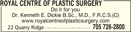 Royal Centre Of Plastic Surgery (705-726-2800) - Display Ad - ROYAL CENTRE OF PLASTIC SURGERY ROYAL CENTRE OF PLASTIC SURGERY Do it for you Dr. Kenneth E. Dickie B.Sc., M.D., F.R.C.S.(C) www.royalcentreofplasticsurgery.com 705 726-2800 22 Quarry Ridge ------------------- ROYAL CENTRE OF PLASTIC SURGERY