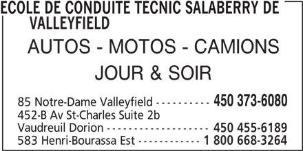 École de conduite Tecnic (450-373-6080) - Annonce illustrée======= - ECOLE DE CONDUITE TECNIC SALABERRY DE VALLEYFIELD AUTOS - MOTOS - CAMIONS JOUR & SOIR 450 373-6080 85 Notre-Dame Valleyfield ---------- 452-B Av St-Charles Suite 2b 450 455-6189 Vaudreuil Dorion ------------------- 583 Henri-Bourassa Est ------------ 1 800 668-3264