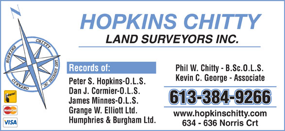 Hopkins Chitty Land Surveyors (613-384-9266) - Display Ad - HOPKINS CHITTY LAND SURVEYORS INC. Phil W. Chitty - B.Sc.O.L.S. Kevin C. George - Associate Peter S. Hopkins-O.L.S. Dan J. Cormier-O.L.S. 613-384-9266 James Minnes-O.L.S. Grange W. Elliott Ltd. www.hopkinschitty.com Humphries & Burgham Ltd. 634 - 636 Norris Crt