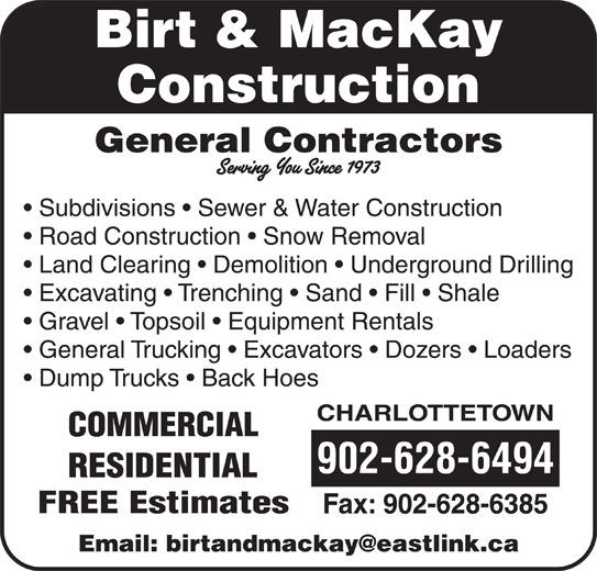 Birt & MacKay Construction (902-628-6494) - Display Ad - Birt & MacKay Construction General Contractors Subdivisions   Sewer & Water Construction Road Construction   Snow Removal Land Clearing   Demolition   Underground Drilling Excavating   Trenching   Sand   Fill   Shale Gravel   Topsoil   Equipment Rentals General Trucking   Excavators   Dozers   Loaders Dump Trucks   Back Hoes CHARLOTTETOWN COMMERCIAL 902-628-6494 RESIDENTIAL FREE Estimates Fax: 902-628-6385