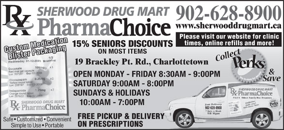 Sherwood Drug Mart (902-628-8900) - Annonce illustrée======= - SHERWOOD DRUG MART 902-628-8900 www.sherwooddrugmart.ca Please visit our website for clinic times, online refills and more! 15% SENIORS DISCOUNTS Custom MedicationBlister Packaging ON MOST ITEMS 19 Brackley Pt. Rd., Charlottetown OPEN MONDAY - FRIDAY 8:30AM - 9:00PM SATURDAY 9:00AM - 8:00PMPM SUNDAYS & HOLIDAYS 10:00AM - 7:00PM 902-628-8900 FREE PICKUP & DELIVERY Safe   Customized   Convenient ON PRESCRIPTIONS Simple to Use   Portable
