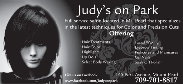 Judy's Beauty Salon (709-368-9127) - Display Ad - in the latest techniques for Color and Precision Cuts Offering Hair Treatments Facial Waxing Hair Color Eyebrow Tinting Highlights Pedicures and Manicures Up Do's Gel Nails Select Body Waxing Soak Off Polish 145 Park Avenue, Mount Pearl Like us on Facebook www.facebook.com/Judysonpark 709-701-8817 Full service salon located in Mt. Pearl that specializes Judy s on Park