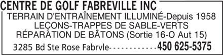 Centre De Golf Fabreville Inc (450-625-5375) - Annonce illustrée======= - CENTRE DE GOLF FABREVILLE INC TERRAIN D'ENTRAÎNEMENT ILLUMINÉ-Depuis 1958 LEÇONS-TRAPPES DE SABLE-VERTS RÉPARATION DE BÂTONS (Sortie 16-O Aut 15) 3285 Bd Ste Rose Fabrvle------------ 450 625-5375