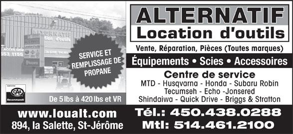 Alternatif Location D'Outil (450-438-0288) - Annonce illustrée======= - Vente, Réparation, Pièces (Toutes marques) SERVICE ET Équipements   Scies   Accessoires REMPLISSAGE DE PROPANE Centre de service MTD - Husqvarna - Honda - Subaru Robin Tecumseh - Echo -Jonsered De 5 lbs à 420 lbs et VR Shindaiwa - Quick Drive - Briggs & Stratton Tél.: 450.438.0288 www.loualt.com Mtl: 514.461.2100 894, la Salette, St-Jérôme