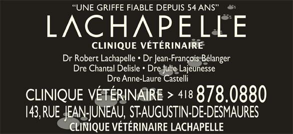 Clinique Vétérinaire Lachapelle (418-878-0880) - Annonce illustrée======= - Dre Anne-Laure Castelli Dre Anne-Laure Castelli 418418 CLINIQUE  VÉTÉRINAIRECLINIQUE  VÉTÉRINAIRE 878.0880 143, RUE  JEAN-JUNEAU,  ST-AUGUSTIN-DE-DESMAURES143, RUE  JEAN-JUNEAU,  ST-AUGUSTIN-DE-DESMAURES CLINIQUE VÉTÉRINAIRE LACHAPELLECLINIQUE VÉTÉRINAIRE LACHAPELLE UNE GRIFFE FIABLE DEPUIS 54 ANS  UNE GRIFFE FIABLE DEPUIS 54 ANS CLINIQUE VÉTÉRINAIRECLINIQUE VÉTÉRINAIRE Dr Robert Lachapelle   Dr Jean-François BélangerDr Robert Lachapelle   Dr Jean-François Bélanger Dre Chantal Delisle   Dre Julie Lajeunesse  Dre Chantal Delisle   Dre Julie Lajeunesse